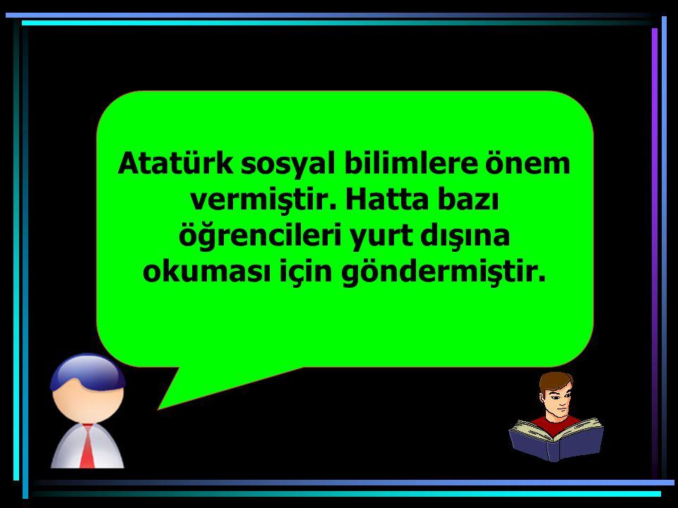 Atatürk sosyal bilimlere önem vermiştir