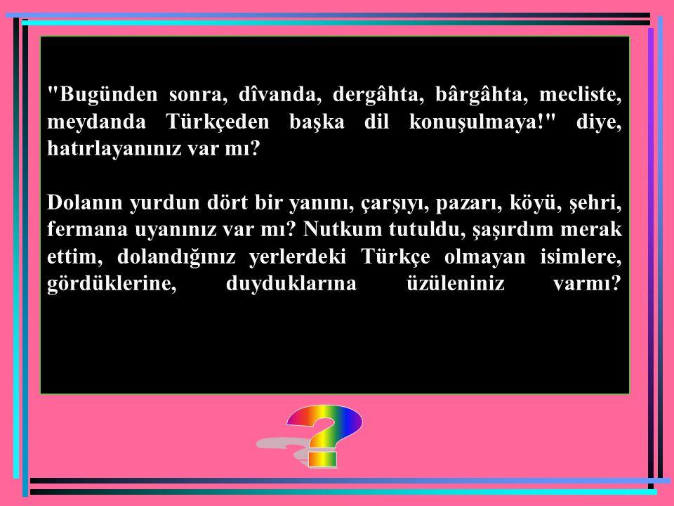 Bugünden sonra, dîvanda, dergâhta, bârgâhta, mecliste, meydanda Türkçeden başka dil konuşulmaya! diye, hatırlayanınız var mı