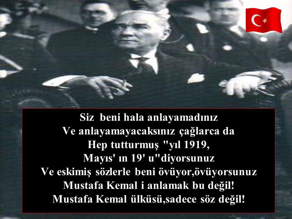 Siz beni hala anlayamadınız Ve anlayamayacaksınız çağlarca da Hep tutturmuş yıl 1919, Mayıs ın 19 u diyorsunuz Ve eskimiş sözlerle beni övüyor,övüyorsunuz Mustafa Kemal i anlamak bu değil.