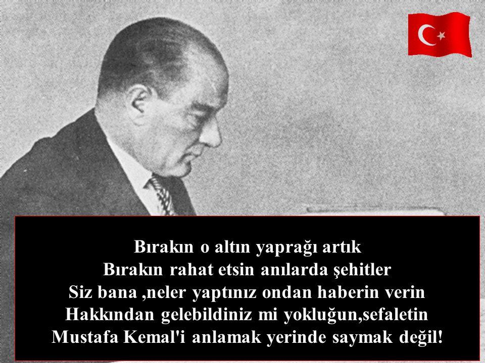 Bırakın o altın yaprağı artık Bırakın rahat etsin anılarda şehitler Siz bana ,neler yaptınız ondan haberin verin Hakkından gelebildiniz mi yokluğun,sefaletin Mustafa Kemal i anlamak yerinde saymak değil!