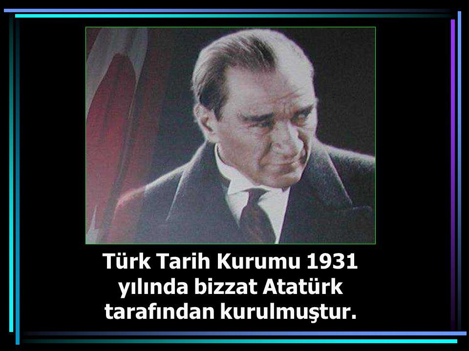 Türk Tarih Kurumu 1931 yılında bizzat Atatürk tarafından kurulmuştur.