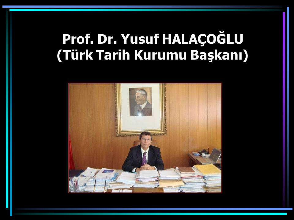 Prof. Dr. Yusuf HALAÇOĞLU (Türk Tarih Kurumu Başkanı)
