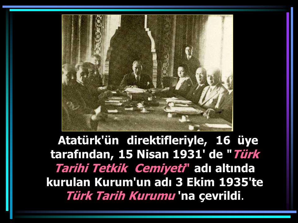 Atatürk ün direktifleriyle, 16 üye tarafından, 15 Nisan 1931 de Türk Tarihi Tetkik Cemiyeti adı altında kurulan Kurum un adı 3 Ekim 1935 te Türk Tarih Kurumu na çevrildi.