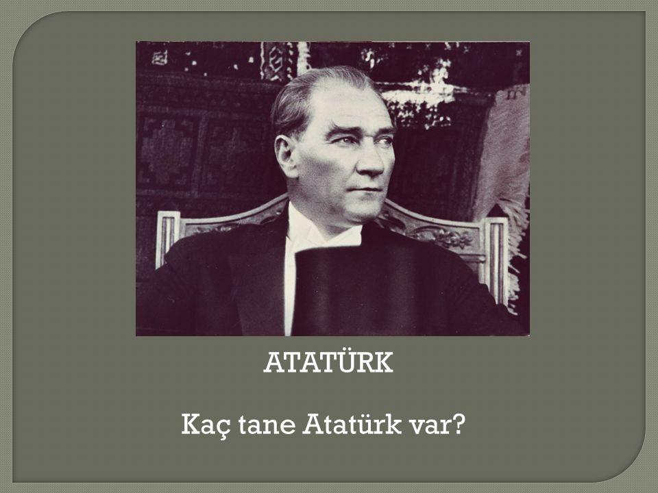 ATATÜRK Kaç tane Atatürk var
