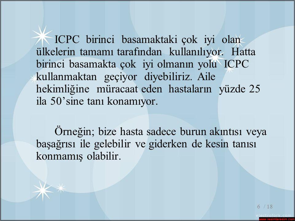 ICPC birinci basamaktaki çok iyi olan ülkelerin tamamı tarafından kullanılıyor. Hatta birinci basamakta çok iyi olmanın yolu ICPC kullanmaktan geçiyor diyebiliriz. Aile hekimliğine müracaat eden hastaların yüzde 25 ila 50'sine tanı konamıyor.
