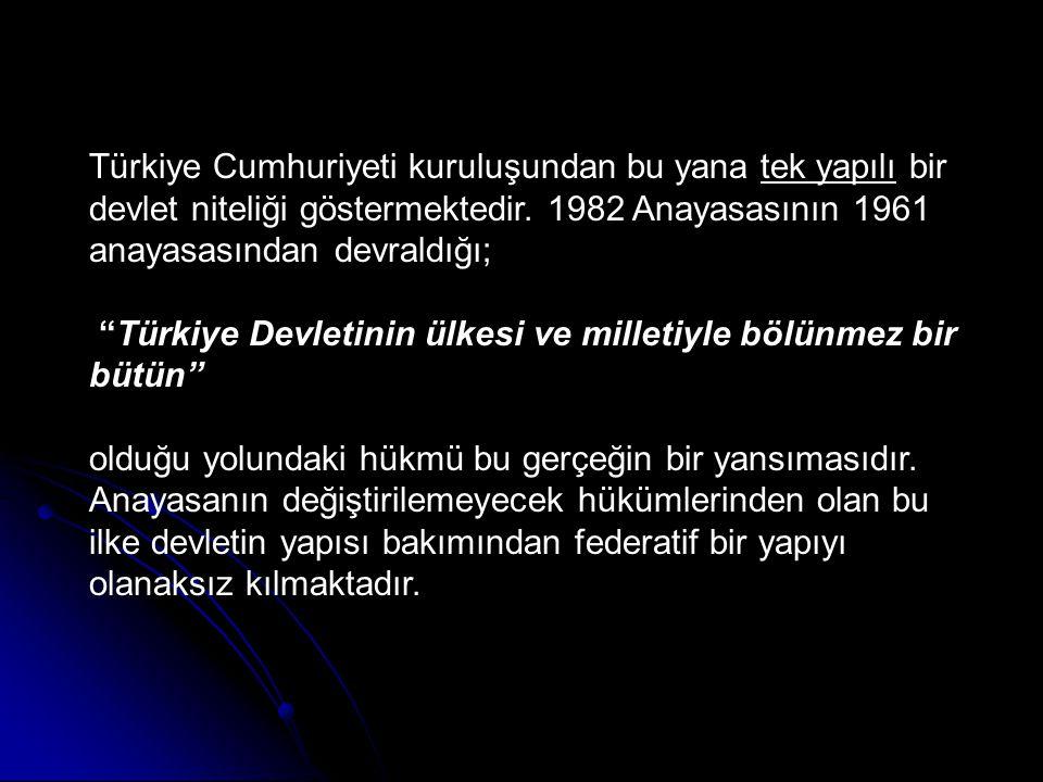 Türkiye Cumhuriyeti kuruluşundan bu yana tek yapılı bir devlet niteliği göstermektedir. 1982 Anayasasının 1961 anayasasından devraldığı;