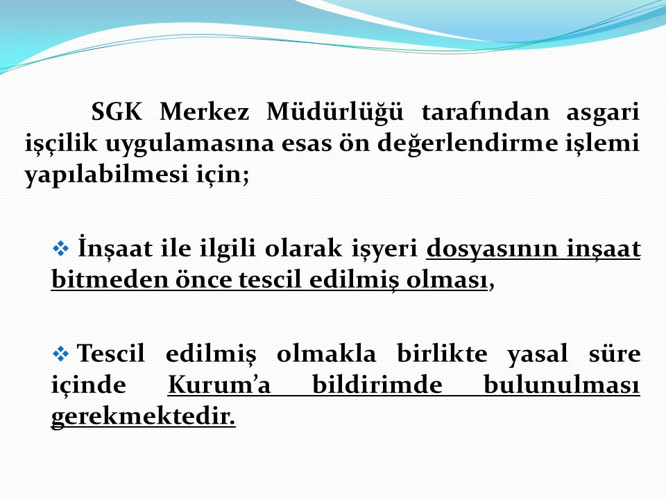 SGK Merkez Müdürlüğü tarafından asgari işçilik uygulamasına esas ön değerlendirme işlemi yapılabilmesi için;