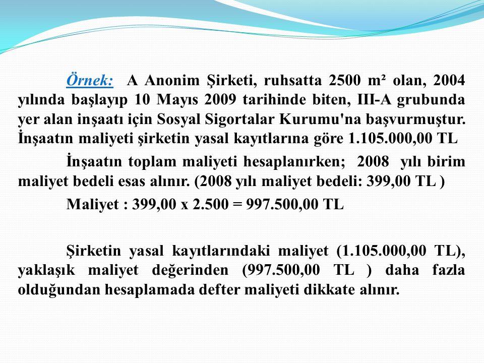 Örnek: A Anonim Şirketi, ruhsatta 2500 m² olan, 2004 yılında başlayıp 10 Mayıs 2009 tarihinde biten, III-A grubunda yer alan inşaatı için Sosyal Sigortalar Kurumu na başvurmuştur. İnşaatın maliyeti şirketin yasal kayıtlarına göre 1.105.000,00 TL