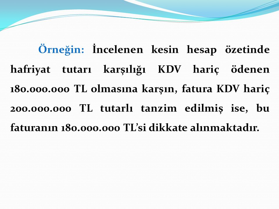 Örneğin: İncelenen kesin hesap özetinde hafriyat tutarı karşılığı KDV hariç ödenen 180.000.000 TL olmasına karşın, fatura KDV hariç 200.000.000 TL tutarlı tanzim edilmiş ise, bu faturanın 180.000.000 TL'si dikkate alınmaktadır.
