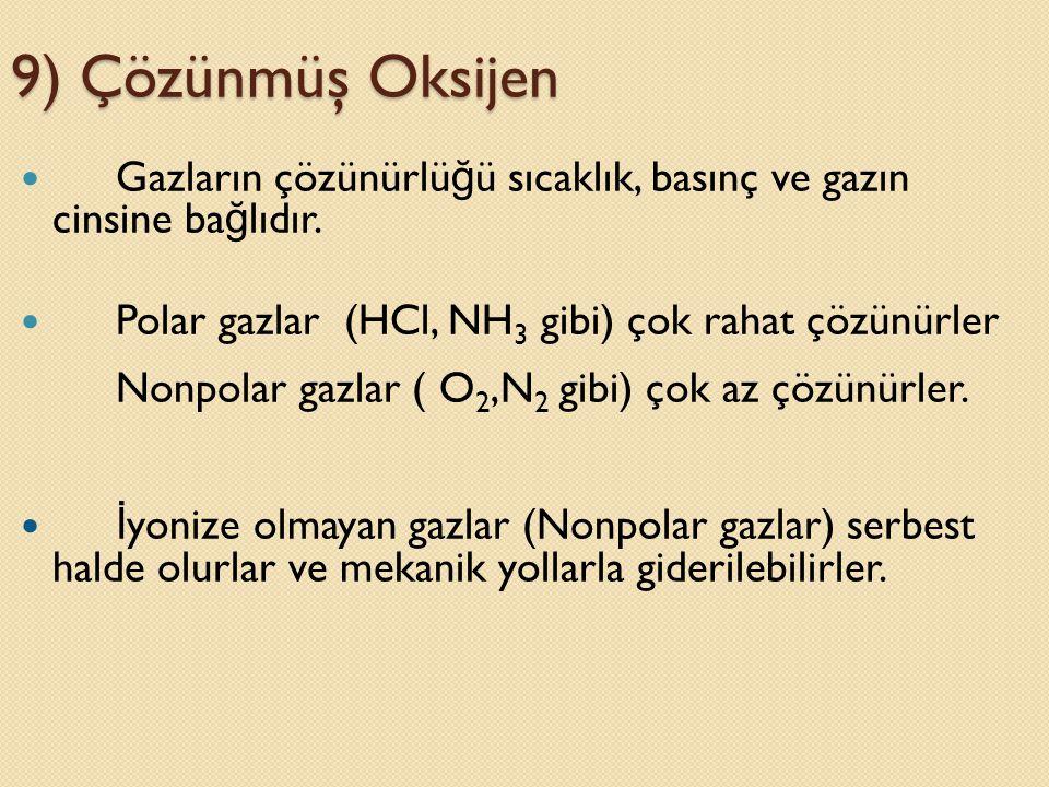 9) Çözünmüş Oksijen Gazların çözünürlüğü sıcaklık, basınç ve gazın cinsine bağlıdır. Polar gazlar (HCl, NH3 gibi) çok rahat çözünürler.