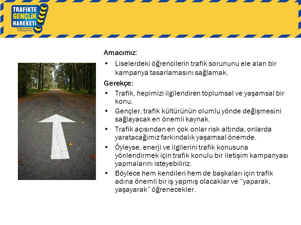 Amacımız: Liselerdeki öğrencilerin trafik sorununu ele alan bir kampanya tasarlamasını sağlamak. Gerekçe:
