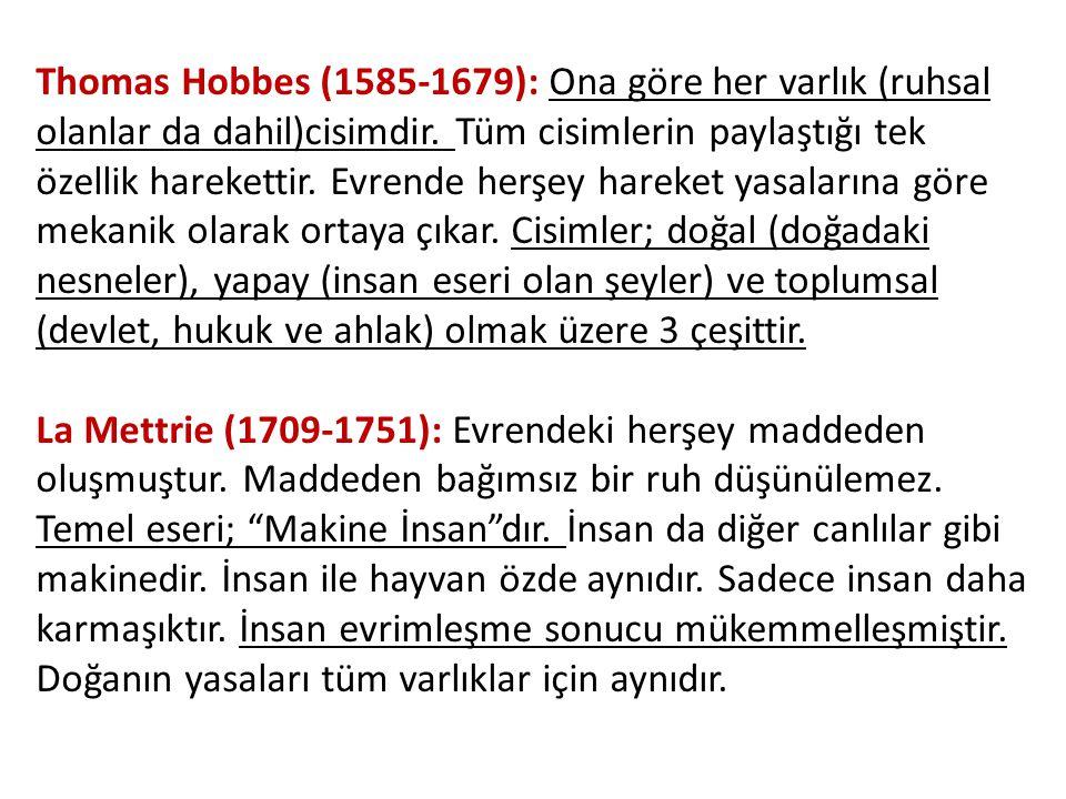 Thomas Hobbes (1585-1679): Ona göre her varlık (ruhsal olanlar da dahil)cisimdir. Tüm cisimlerin paylaştığı tek özellik harekettir. Evrende herşey hareket yasalarına göre mekanik olarak ortaya çıkar. Cisimler; doğal (doğadaki nesneler), yapay (insan eseri olan şeyler) ve toplumsal (devlet, hukuk ve ahlak) olmak üzere 3 çeşittir.