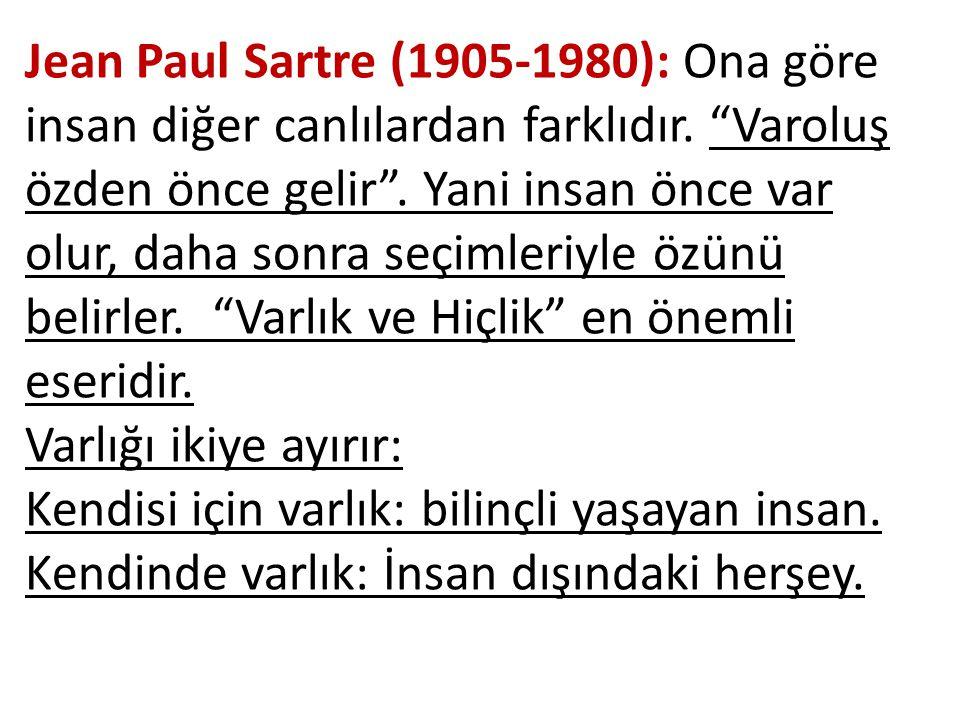 Jean Paul Sartre (1905-1980): Ona göre insan diğer canlılardan farklıdır. Varoluş özden önce gelir . Yani insan önce var olur, daha sonra seçimleriyle özünü belirler. Varlık ve Hiçlik en önemli eseridir.