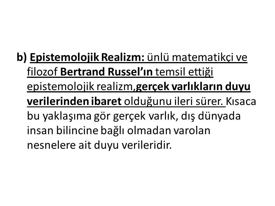 b) Epistemolojik Realizm: ünlü matematikçi ve filozof Bertrand Russel'ın temsil ettiği epistemolojik realizm,gerçek varlıkların duyu verilerinden ibaret olduğunu ileri sürer.