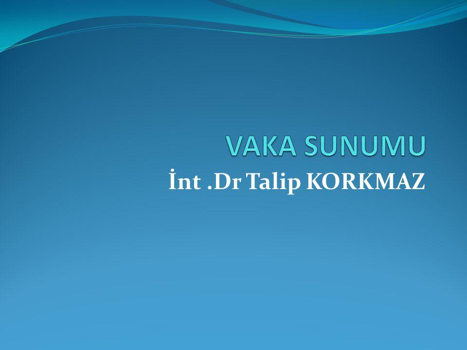 VAKA SUNUMU İnt .Dr Talip KORKMAZ