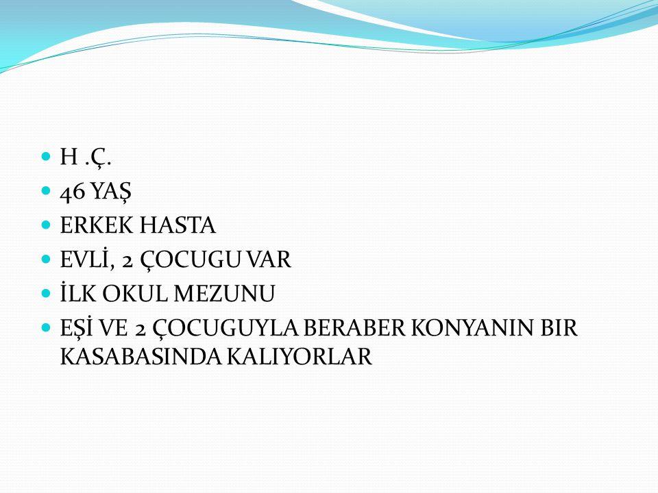 H .Ç. 46 YAŞ. ERKEK HASTA. EVLİ, 2 ÇOCUGU VAR.