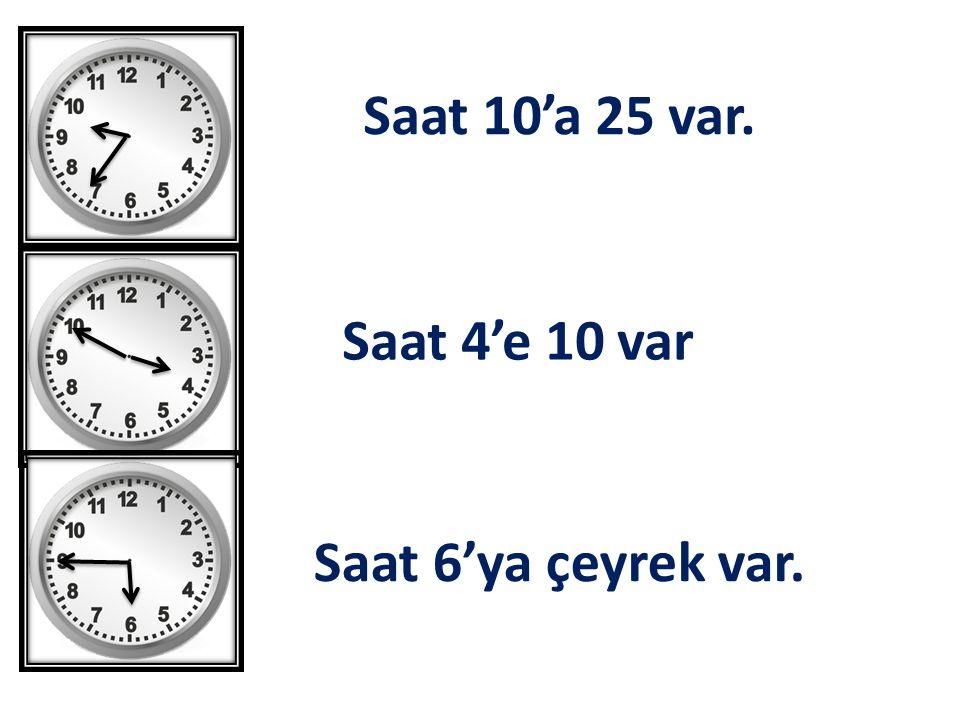Saat 10'a 25 var. Saat 4'e 10 var Saat 6'ya çeyrek var.