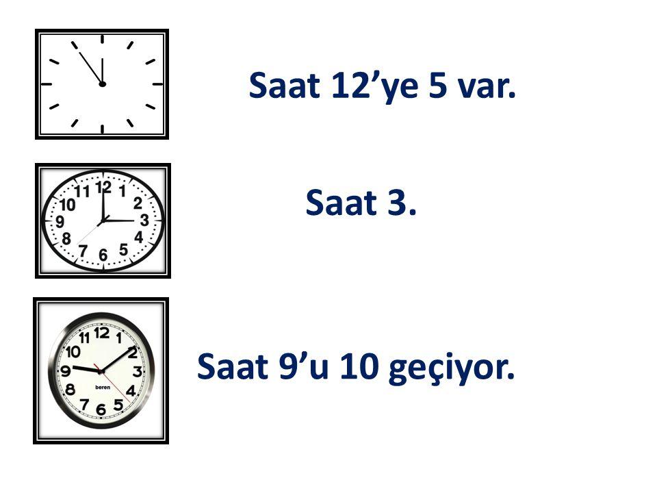 Saat 12'ye 5 var. Saat 3. Saat 9'u 10 geçiyor.