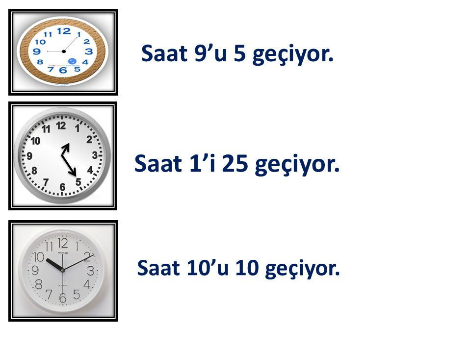 Saat 9'u 5 geçiyor. Saat 1'i 25 geçiyor. Saat 10'u 10 geçiyor.