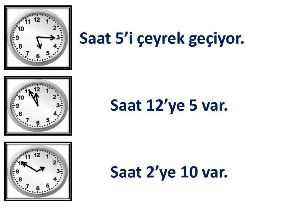 Saat 5'i çeyrek geçiyor. Saat 12'ye 5 var. Saat 2'ye 10 var.