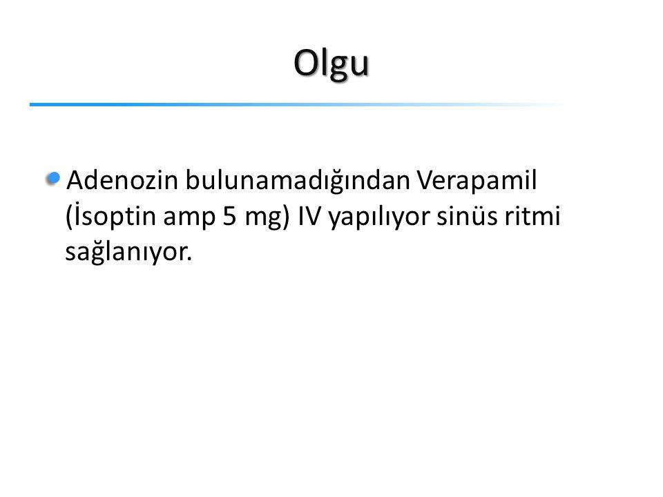 Olgu Adenozin bulunamadığından Verapamil (İsoptin amp 5 mg) IV yapılıyor sinüs ritmi sağlanıyor.