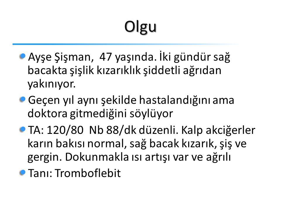 Olgu Ayşe Şişman, 47 yaşında. İki gündür sağ bacakta şişlik kızarıklık şiddetli ağrıdan yakınıyor.