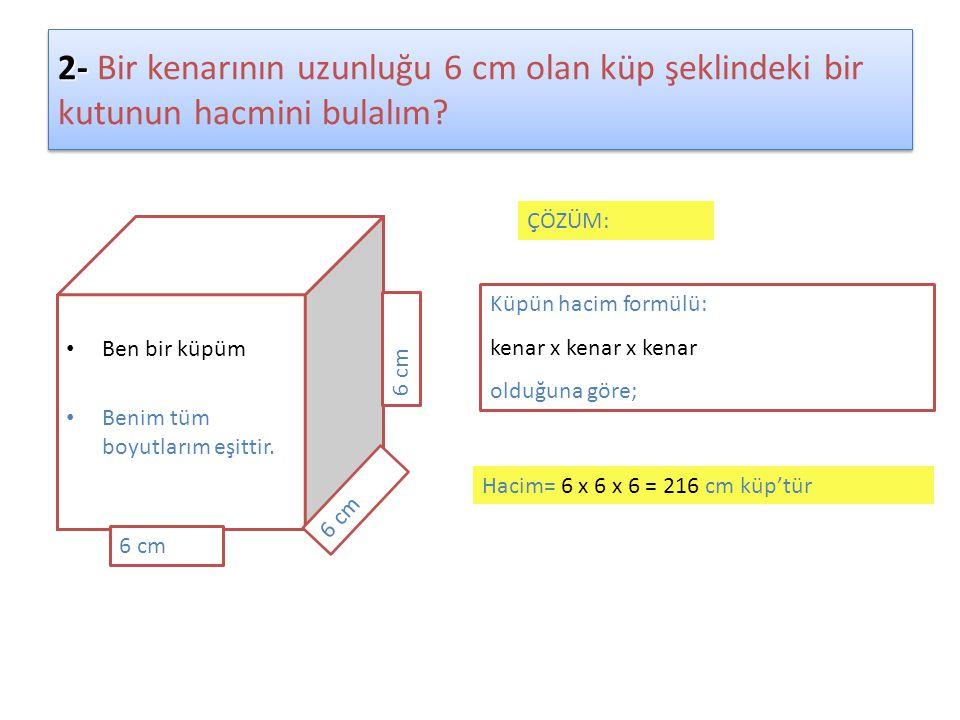 2- Bir kenarının uzunluğu 6 cm olan küp şeklindeki bir kutunun hacmini bulalım