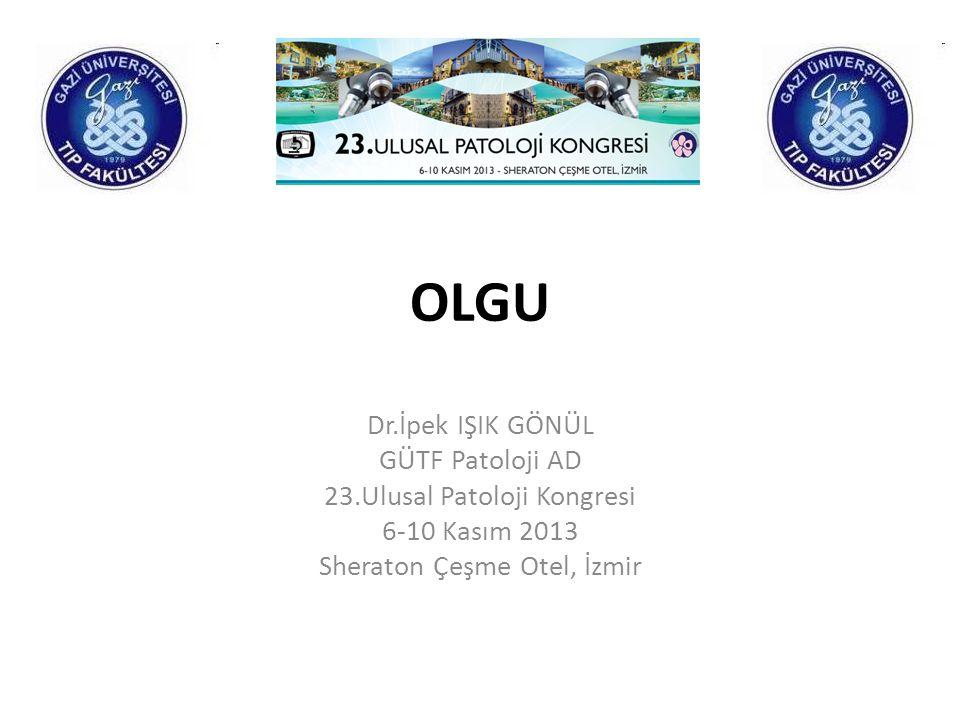 OLGU Dr.İpek IŞIK GÖNÜL GÜTF Patoloji AD 23.Ulusal Patoloji Kongresi