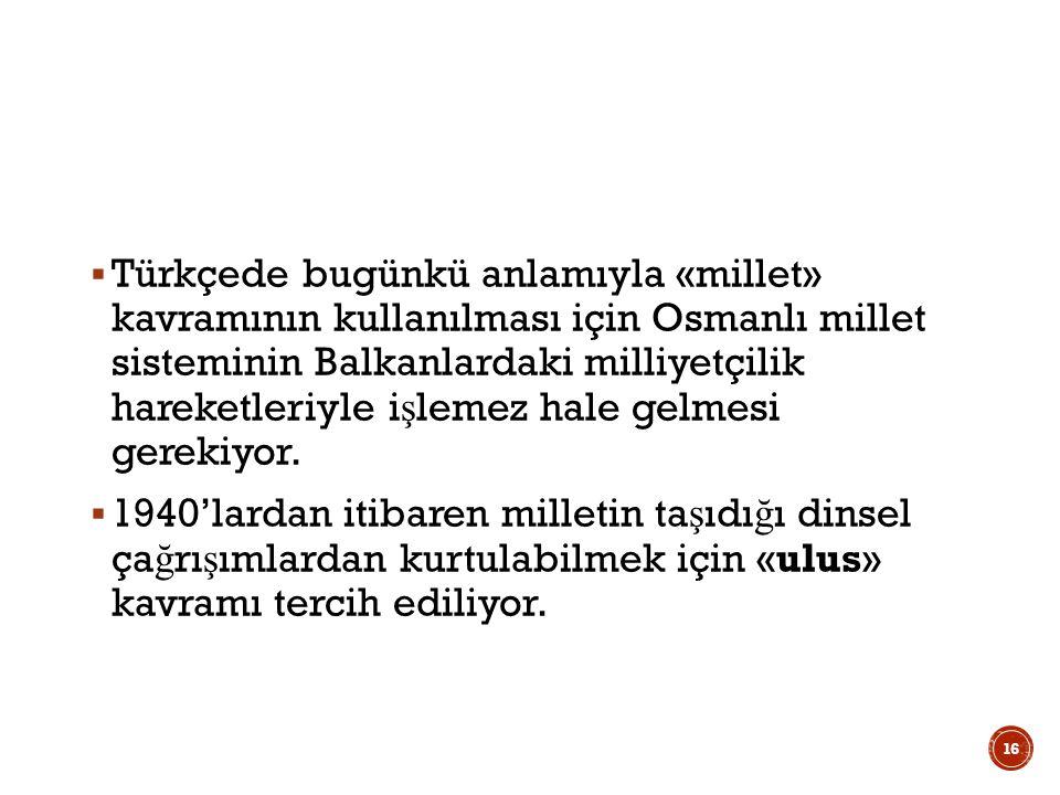 Türkçede bugünkü anlamıyla «millet» kavramının kullanılması için Osmanlı millet sisteminin Balkanlardaki milliyetçilik hareketleriyle işlemez hale gelmesi gerekiyor.