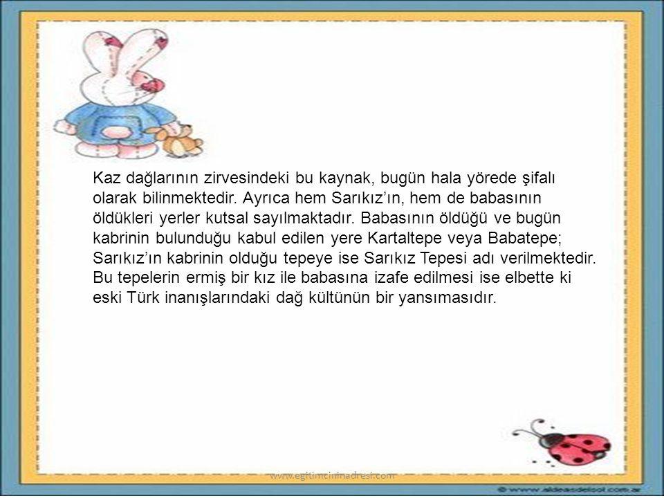 Kaz dağlarının zirvesindeki bu kaynak, bugün hala yörede şifalı olarak bilinmektedir. Ayrıca hem Sarıkız'ın, hem de babasının öldükleri yerler kutsal sayılmaktadır. Babasının öldüğü ve bugün kabrinin bulunduğu kabul edilen yere Kartaltepe veya Babatepe; Sarıkız'ın kabrinin olduğu tepeye ise Sarıkız Tepesi adı verilmektedir. Bu tepelerin ermiş bir kız ile babasına izafe edilmesi ise elbette ki eski Türk inanışlarındaki dağ kültünün bir yansımasıdır.