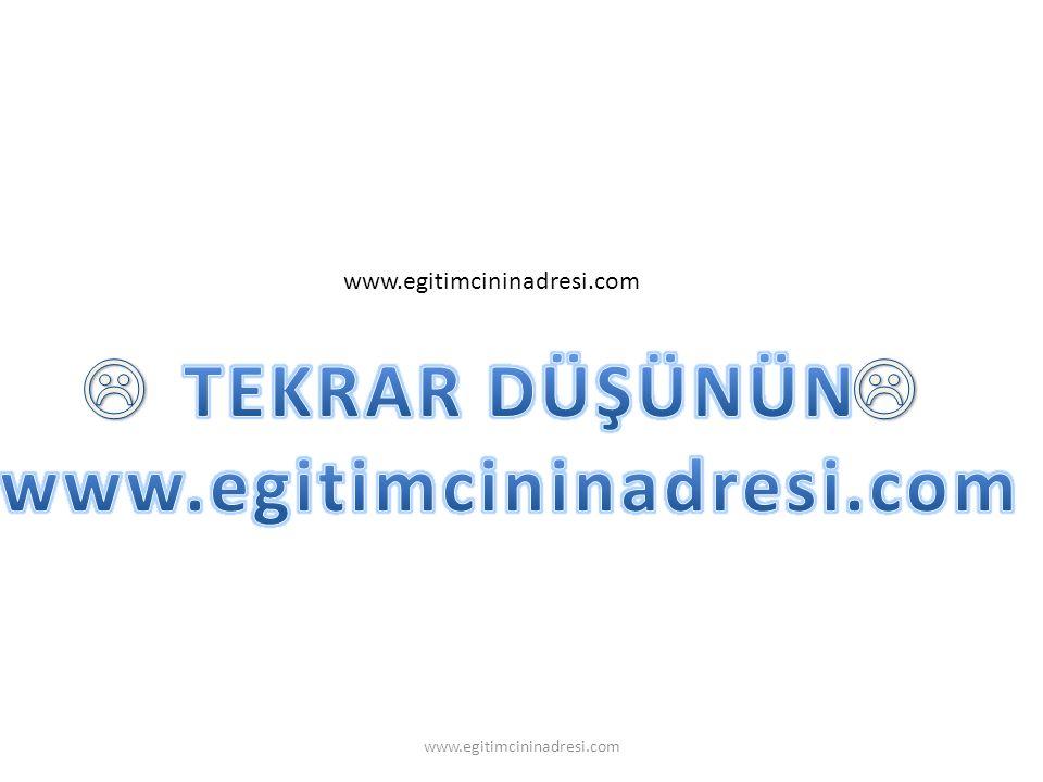 TEKRAR DÜŞÜNÜN www.egitimcininadresi.com  