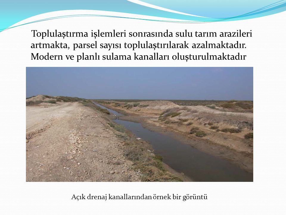 Toplulaştırma işlemleri sonrasında sulu tarım arazileri artmakta, parsel sayısı toplulaştırılarak azalmaktadır. Modern ve planlı sulama kanalları oluşturulmaktadır