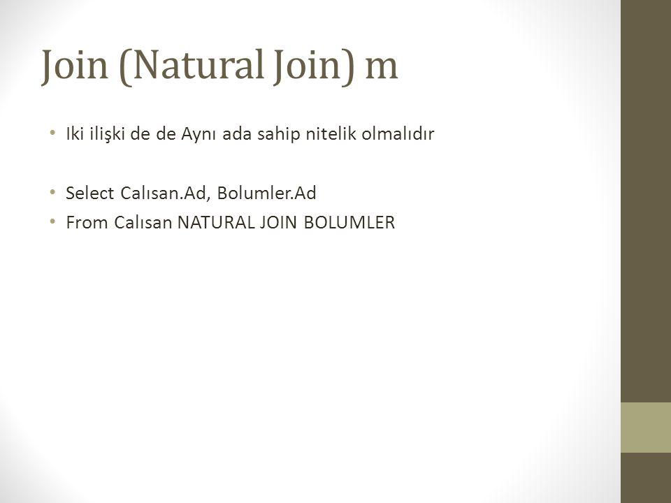 Join (Natural Join) m Iki ilişki de de Aynı ada sahip nitelik olmalıdır. Select Calısan.Ad, Bolumler.Ad.