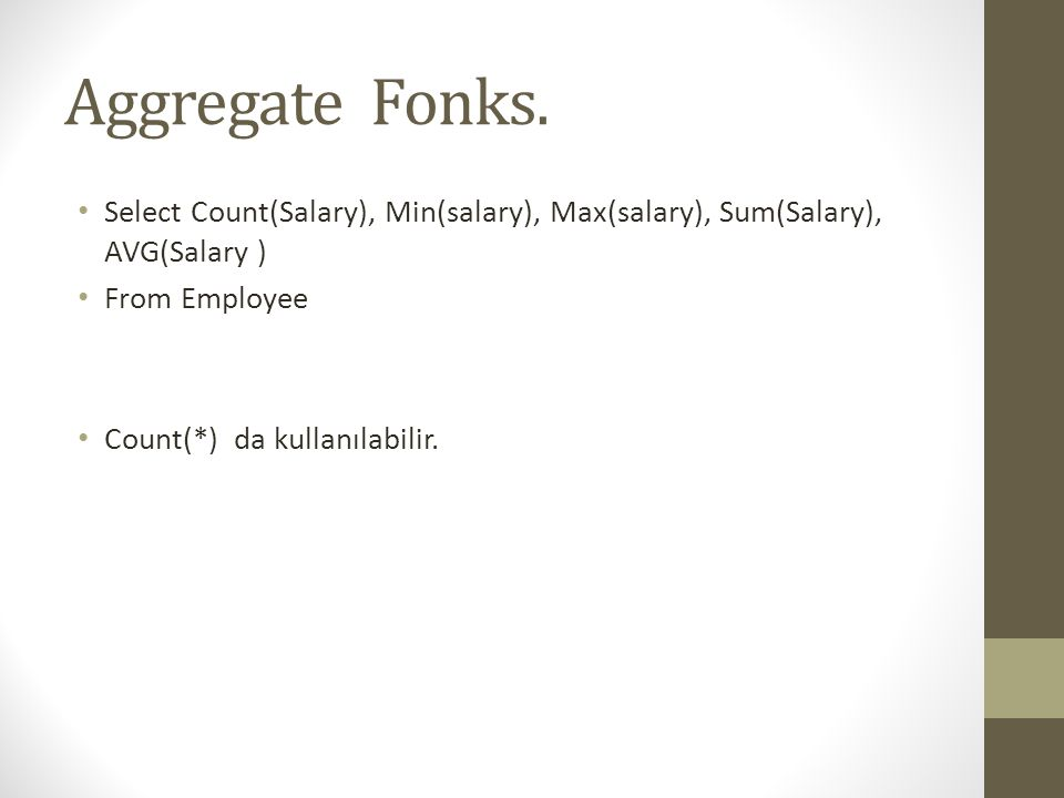 Aggregate Fonks. Select Count(Salary), Min(salary), Max(salary), Sum(Salary), AVG(Salary ) From Employee.
