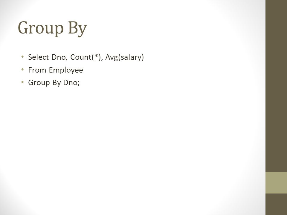 Group By Select Dno, Count(*), Avg(salary) From Employee Group By Dno;