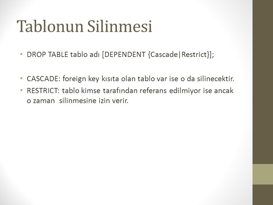 Tablonun Silinmesi DROP TABLE tablo adı [DEPENDENT {Cascade|Restrict}]; CASCADE: foreign key kısıta olan tablo var ise o da silinecektir.