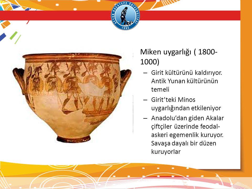 Miken uygarlığı ( 1800-1000) Girit kültürünü kaldırıyor. Antik Yunan kültürünün temeli. Girit'teki Minos uygarlığından etkileniyor.