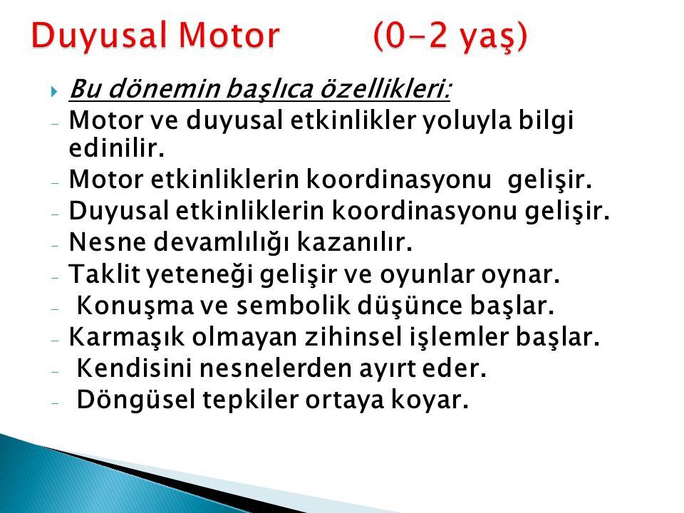 Duyusal Motor (0-2 yaş) Bu dönemin başlıca özellikleri: