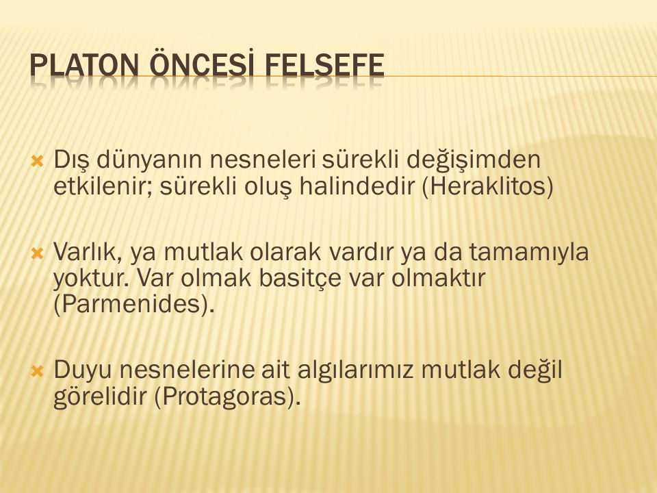 PLATON ÖNCESİ FELSEFE Dış dünyanın nesneleri sürekli değişimden etkilenir; sürekli oluş halindedir (Heraklitos)