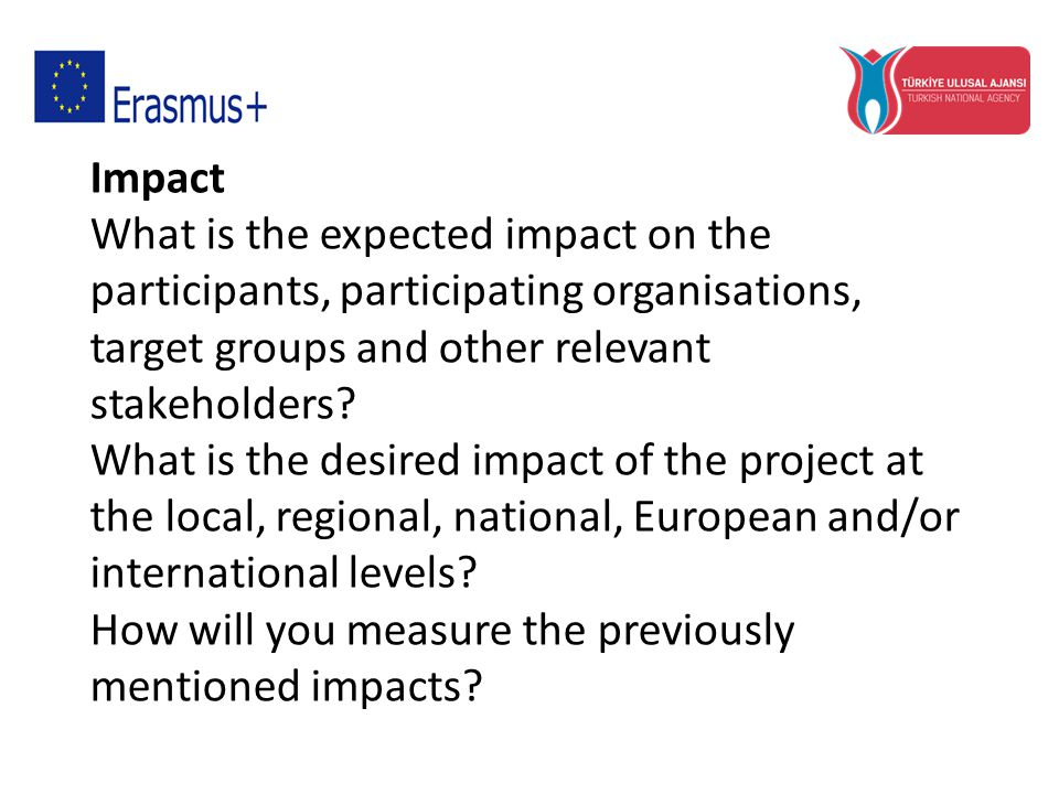 Impact What is the expected impact on the participants, participating organisations, target groups and other relevant stakeholders.
