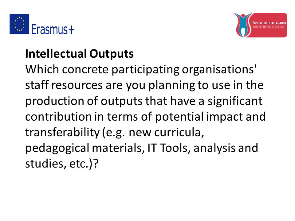 Intellectual Outputs Which concrete participating organisations staff resources are you planning to use in the production of outputs that have a significant contribution in terms of potential impact and transferability (e.g.