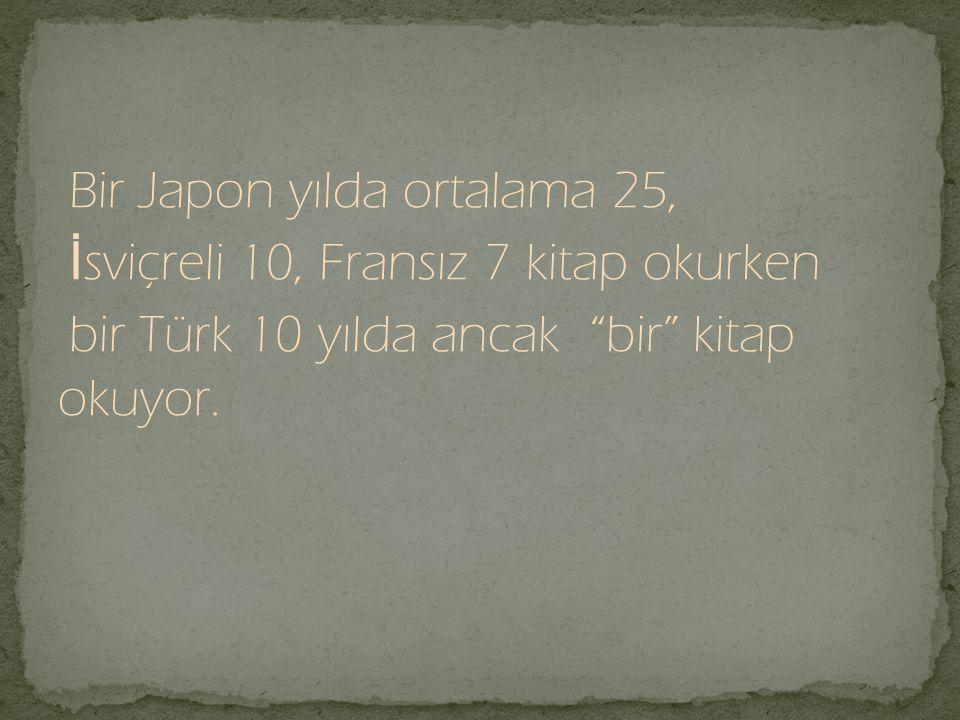 Bir Japon yılda ortalama 25, İsviçreli 10, Fransız 7 kitap okurken bir Türk 10 yılda ancak bir kitap okuyor.