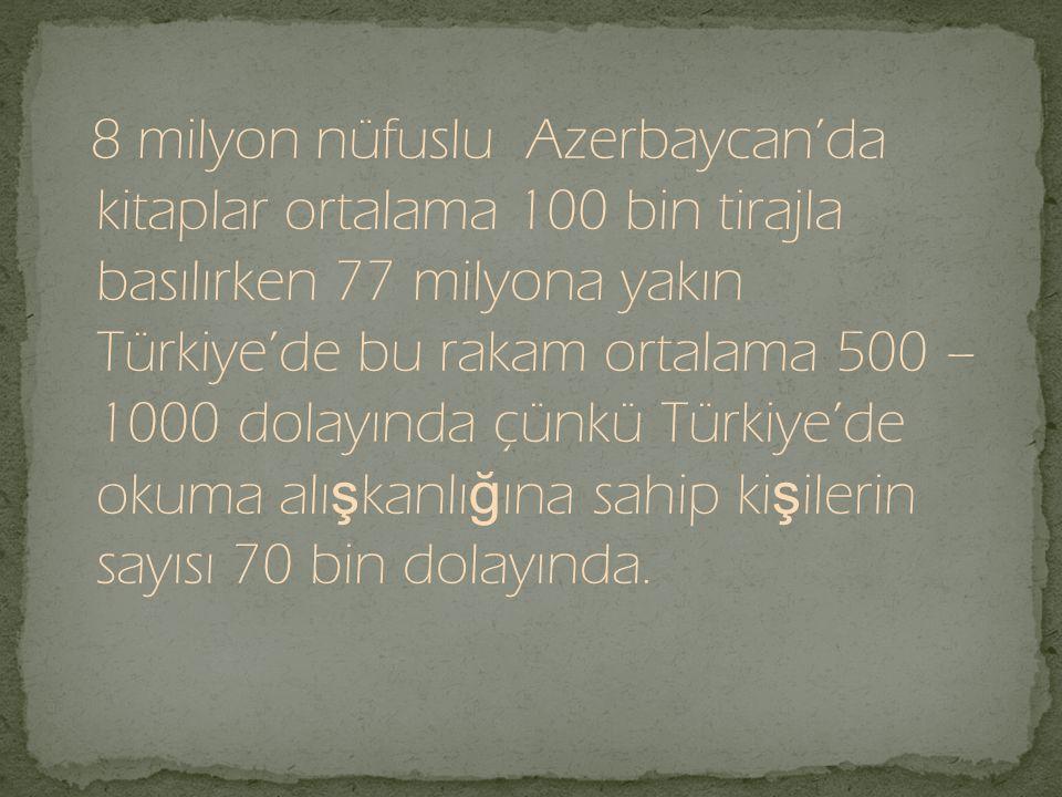 8 milyon nüfuslu Azerbaycan'da kitaplar ortalama 100 bin tirajla basılırken 77 milyona yakın Türkiye'de bu rakam ortalama 500 – 1000 dolayında çünkü Türkiye'de okuma alışkanlığına sahip kişilerin sayısı 70 bin dolayında.
