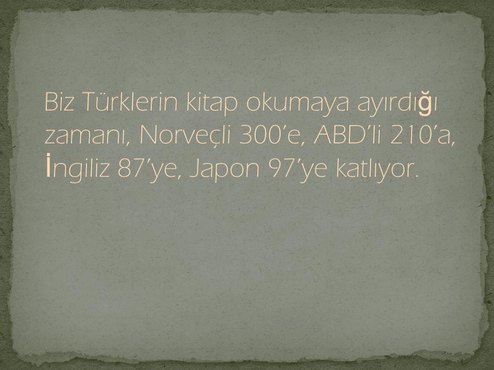 Biz Türklerin kitap okumaya ayırdığı zamanı, Norveçli 300'e, ABD'li 210'a, İngiliz 87'ye, Japon 97'ye katlıyor.