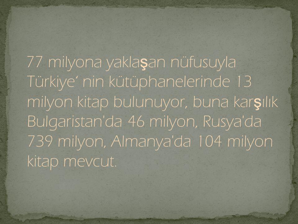 77 milyona yaklaşan nüfusuyla Türkiye' nin kütüphanelerinde 13 milyon kitap bulunuyor, buna karşılık Bulgaristan da 46 milyon, Rusya da 739 milyon, Almanya da 104 milyon kitap mevcut.