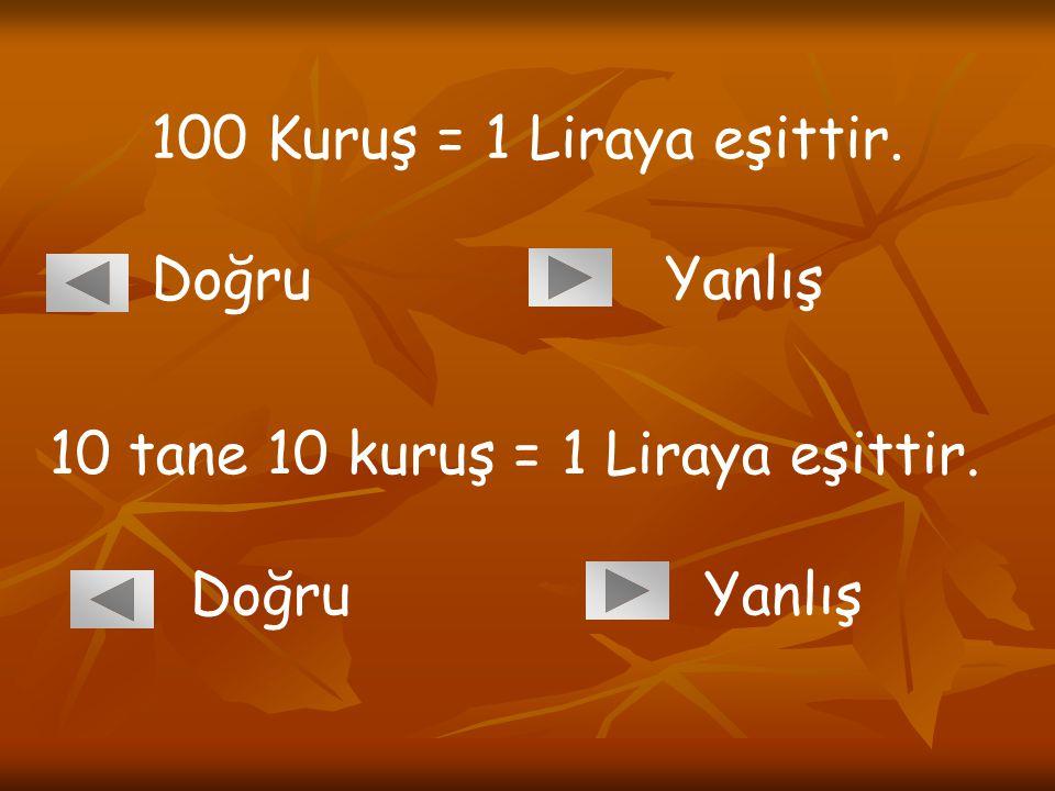 100 Kuruş = 1 Liraya eşittir. Doğru Yanlış. 10 tane 10 kuruş = 1 Liraya eşittir.