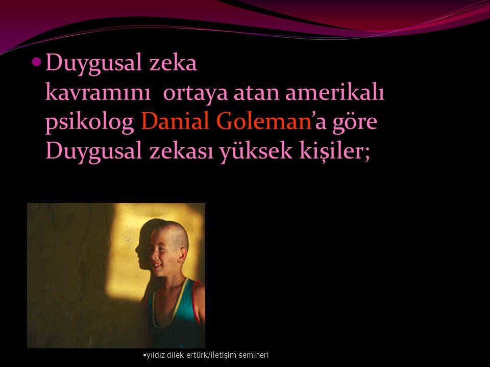 Duygusal zeka kavramını ortaya atan amerikalı psikolog Danial Goleman'a göre Duygusal zekası yüksek kişiler;