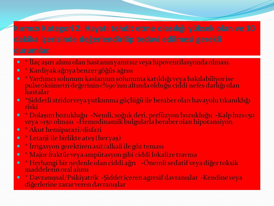Kırmızı Kategori 2: Hayatı tehdit etme olasılığı yüksek olan ve 10 dakika içerisinde değerlendirilip tedavi edilmesi gerekli durumlar.