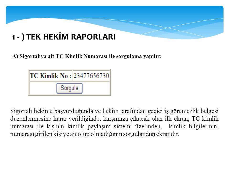1 - ) TEK HEKİM RAPORLARI A) Sigortalıya ait TC Kimlik Numarası ile sorgulama yapılır:
