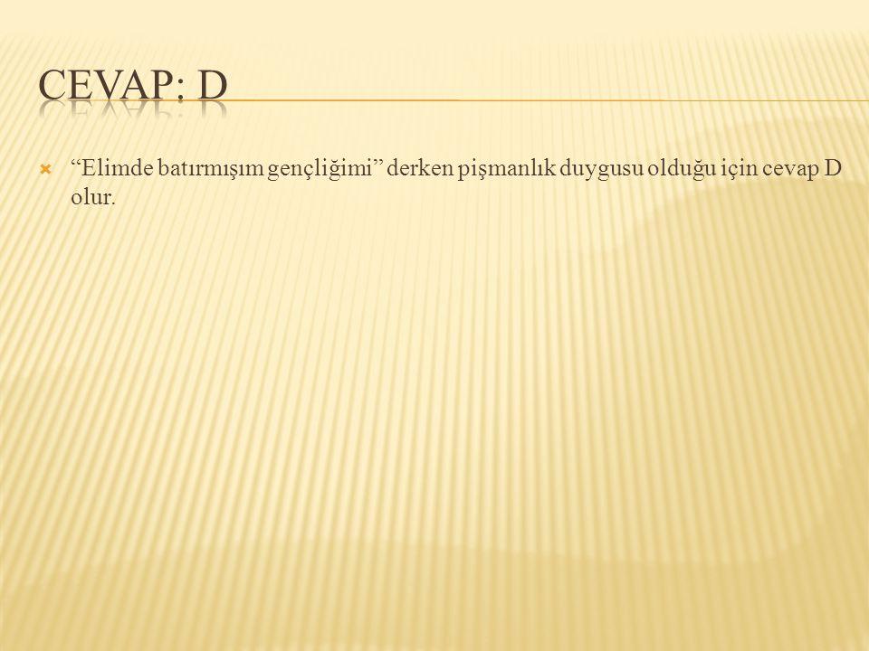 CEVAP: D Elimde batırmışım gençliğimi derken pişmanlık duygusu olduğu için cevap D olur.